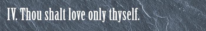 4. Thou shalt love only thyself.