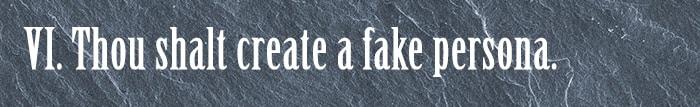 6. Thou shalt create a fake persona.