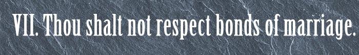 7. Thou shalt not respect bonds of marriage.